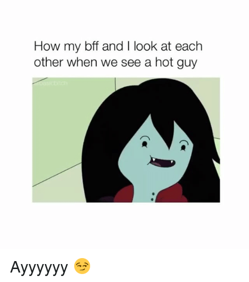 Girl Memes, How, and Hot: How my bff and I look at each  other when we see a hot guy Ayyyyyy 😏