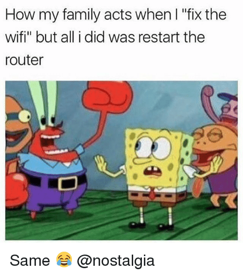 "Family, Memes, and Nostalgia: How my family acts when I ""fix the  wifi"" but all i did was restart the  router Same 😂 @nostalgia"
