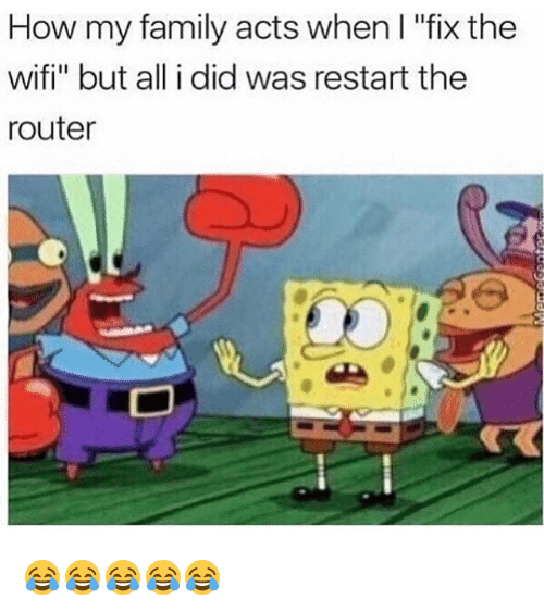 "Family, Memes, and Router: How my family acts when I ""fix the  wifi"" but all i did was restart the  router 😂😂😂😂😂"