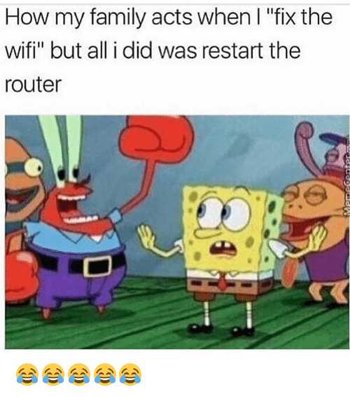 "Family, Funny, and Router: How my family acts when I ""fix the  wifi"" but all i did was restart the  router 😂😂😂😂😂"