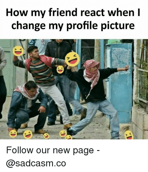Memes, Change, and 🤖: How my friend react when l  change my profile picture Follow our new page - @sadcasm.co