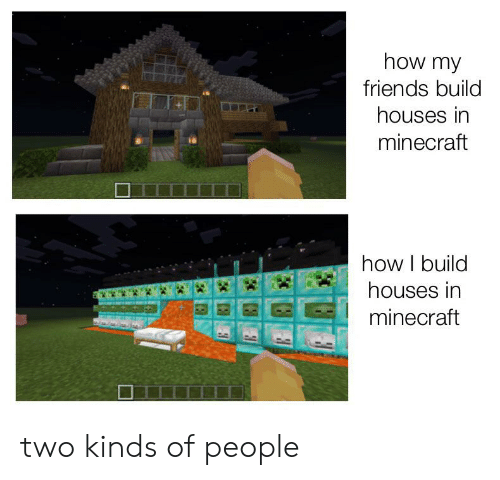 Friends, Minecraft, and How: how my  friends build  houses in  minecraft  how I build  houses in  minecraft two kinds of people