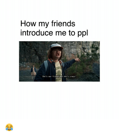Crazy, Friends, and Memes: How my friends  introduce me to ppl  She's our friend and she's crazy! 😂