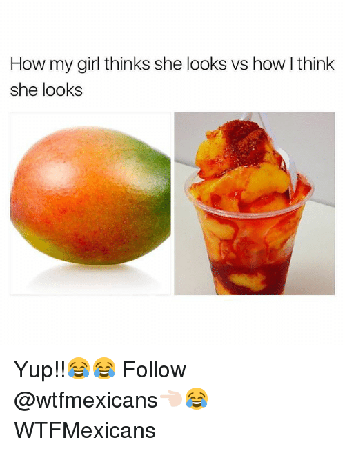 Memes, Girl, and 🤖: How my girl thinks she looks vs how Ithink  she looks Yup!!😂😂 Follow @wtfmexicans👈🏻😂 WTFMexicans