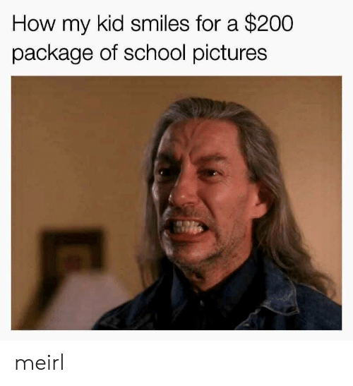 School, Pictures, and Smiles: How my kid smiles for a $200  package of school pictures meirl