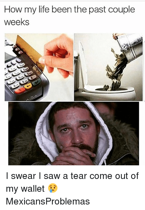 Life, Memes, and Saw: How my life been the past couple  weeks I swear I saw a tear come out of my wallet 😢 MexicansProblemas