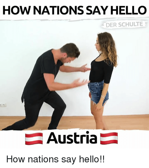 Hello, Memes, and Austria: HOW NATIONS SAY HELLO  DER SCHULTE  Austria How nations say hello!!