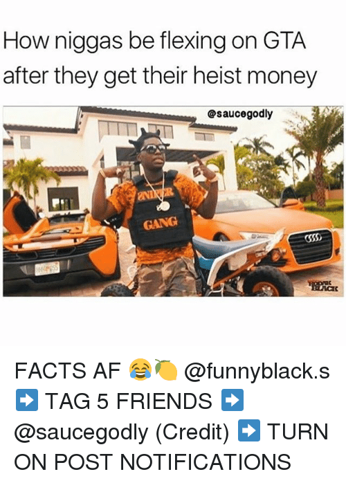 Af, Facts, and Friends: How niggas be flexing on GTA  after they get their heist money  @saucegodly  GANG FACTS AF 😂🍋 @funnyblack.s ➡️ TAG 5 FRIENDS ➡️ @saucegodly (Credit) ➡️ TURN ON POST NOTIFICATIONS