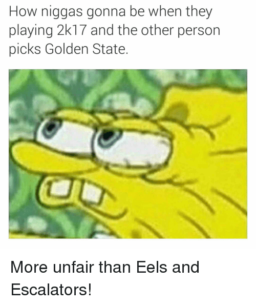 How Niggas Gonna Be When They Playing 2k1 And The Other Person Picks Golden State More Unfair Than Eels And Escalators Spongebob Meme On Me Me
