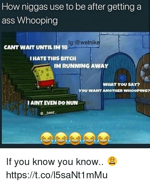 Ass, Bitch, and Ass Whooping: How niggas use to be after getting a  ass Whooping  lg:@wetnilk  CANT WAIT UNTIL IM 18  HATE THIS BITCH  IM RUNNINGAWAY  WHAT YOU SAY  YOU WANT ANOTHER WHOOPING7  IAINT EVEN DO NUN If you know you know.. 😩 https://t.co/l5saNt1mMu
