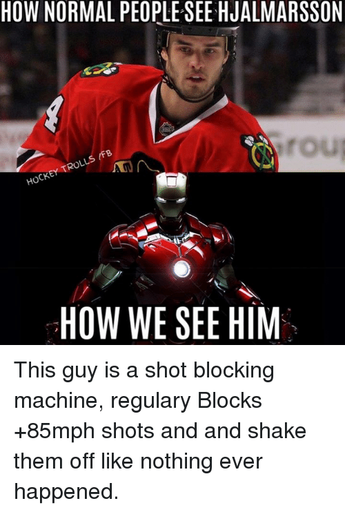 Hockey, How, and Him: HOW NORMAL PEORLESEE HJALMARSSON  rou  IFB  TROLLS HOCKEY Mr  HOW WE SEE HIM This guy is a shot blocking machine, regulary Blocks +85mph shots and and shake them off like nothing ever happened.