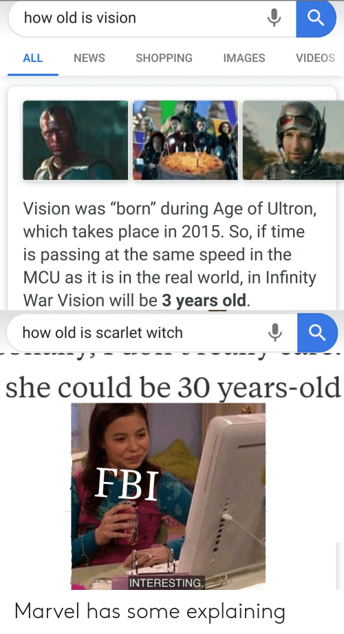 """Fbi, News, and Shopping: how old is vision  ALL  NEWS  SHOPPING  IMAGES  VIDEOS  Vision was """"born"""" during Age of Ultron,  which takes place in 2015. So, if time  is passing at the same speed in the  MCU as it is in the real world, in Infinity  War Vision will be 3 years old  how old is scarlet witchh  she could be 30 years-old  FBI  INTERESTING. Marvel has some explaining"""