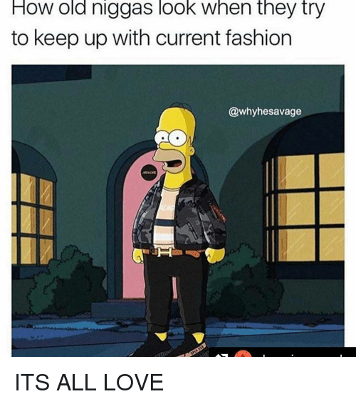 Fashion, Love, and Memes: HOW old niggas look when they try  to keep up with current fashion  @whyhesavage ITS ALL LOVE