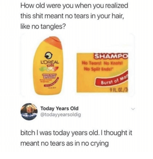 Bitch, Crying, and Shit: How old were you when you realized  this shit meant no tears in your hair,  like no tangles?  SHAMP  LOREA  No Tearst No Knotst  No Split Ends  Burst of  Today Years Old  @todayyearsoldig  bitch I was today years old. I thought it  meant no tears as in no crying