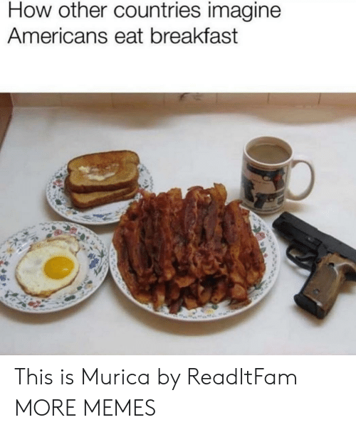 Dank, Memes, and Target: How other countries imagine  Americans eat breakfast This is Murica by ReadItFam MORE MEMES