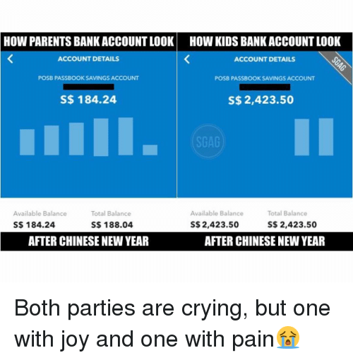 Memes, 🤖, and Chinese New Year: HOW PARENTS BANK ACCOUNTLOOK HOW KIDS BANK ACCOUNT LOOK  ACCOUNT DETAILS  ACCOUNT DETAILS  POSB PASSBOOK SAVINGS ACCOUNT  POSB PASSBOOK SAVINGS ACCOUNT  S$ 184.24  S$ 2,423.50  SGAG  Total Balance  Available Balance  Available Balance  Total Balance  S$ 184.24  S$ 188.04  S$ 2,423.50  S$ 2,423.50  AFTER CHINESENEW YEAR  AFTER CHINESE NEW YEAR Both parties are crying, but one with joy and one with pain😭