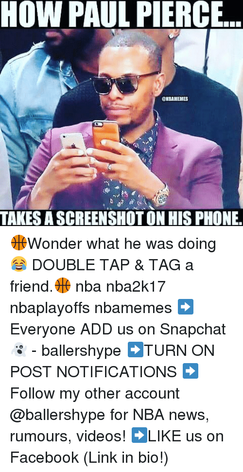 Facebook, Nba, and News: HOW PAUL PIERCE.  DIBAMEMES  TAKES A SCREENSHOT ON HIS PHONE. 🏀Wonder what he was doing 😂 DOUBLE TAP & TAG a friend.🏀 nba nba2k17 nbaplayoffs nbamemes ➡Everyone ADD us on Snapchat 👻 - ballershype ➡TURN ON POST NOTIFICATIONS ➡Follow my other account @ballershype for NBA news, rumours, videos! ➡LIKE us on Facebook (Link in bio!)