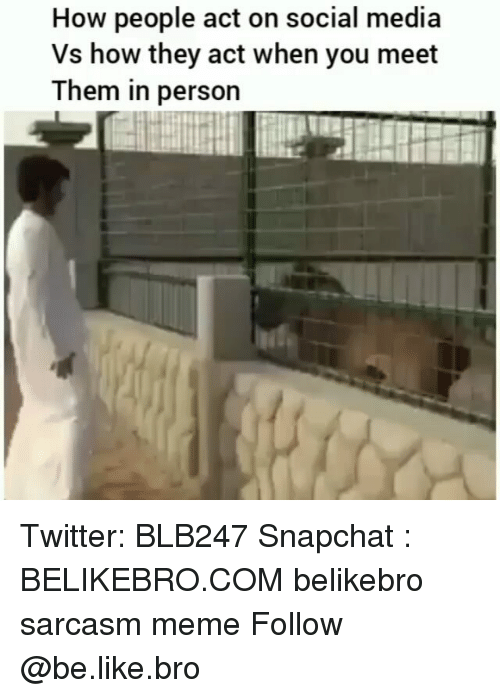Be Like, Meme, and Memes: How people act on social media  Vs how they act when you meet  Them in person Twitter: BLB247 Snapchat : BELIKEBRO.COM belikebro sarcasm meme Follow @be.like.bro