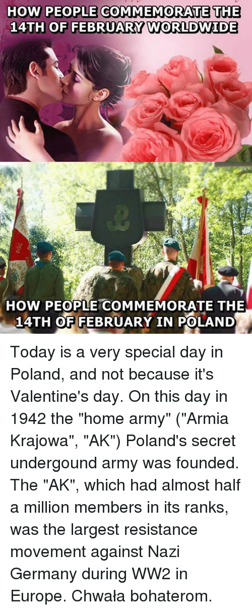 "Memes, 🤖, and Ww2: HOW PEOPLE COMMEMORATE THE  14TH OF FEBRUARY WORLDWIDE  How PEOPLE COMMEMORATE THE  14TH OF FEBRUARY IN POLAND Today is a very special day in Poland, and not because it's Valentine's day.  On this day in 1942 the ""home army"" (""Armia Krajowa"", ""AK"") Poland's secret undergound army was founded.  The ""AK"", which had almost half a million members in its ranks, was the largest resistance movement against Nazi Germany during WW2 in Europe.  Chwała bohaterom."