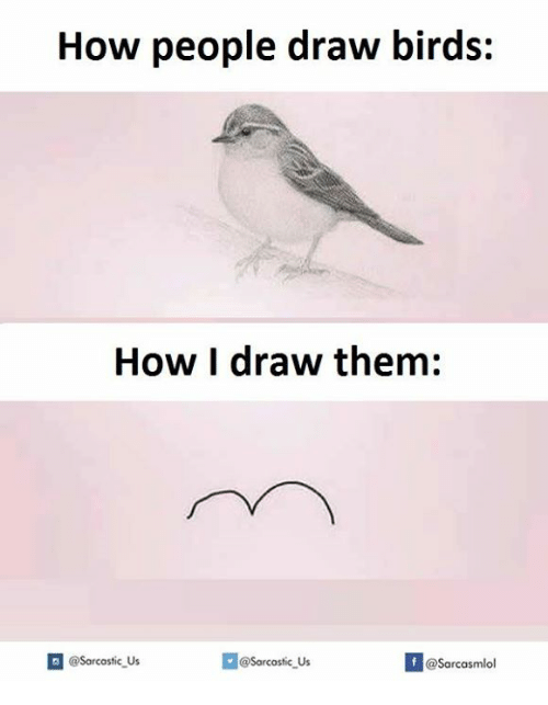 Drawing,  Draw, and Sarcasmism: How people draw birds:  How I draw them:  @sarcastic us  @Sarcastic Us  @Sarcasm lol