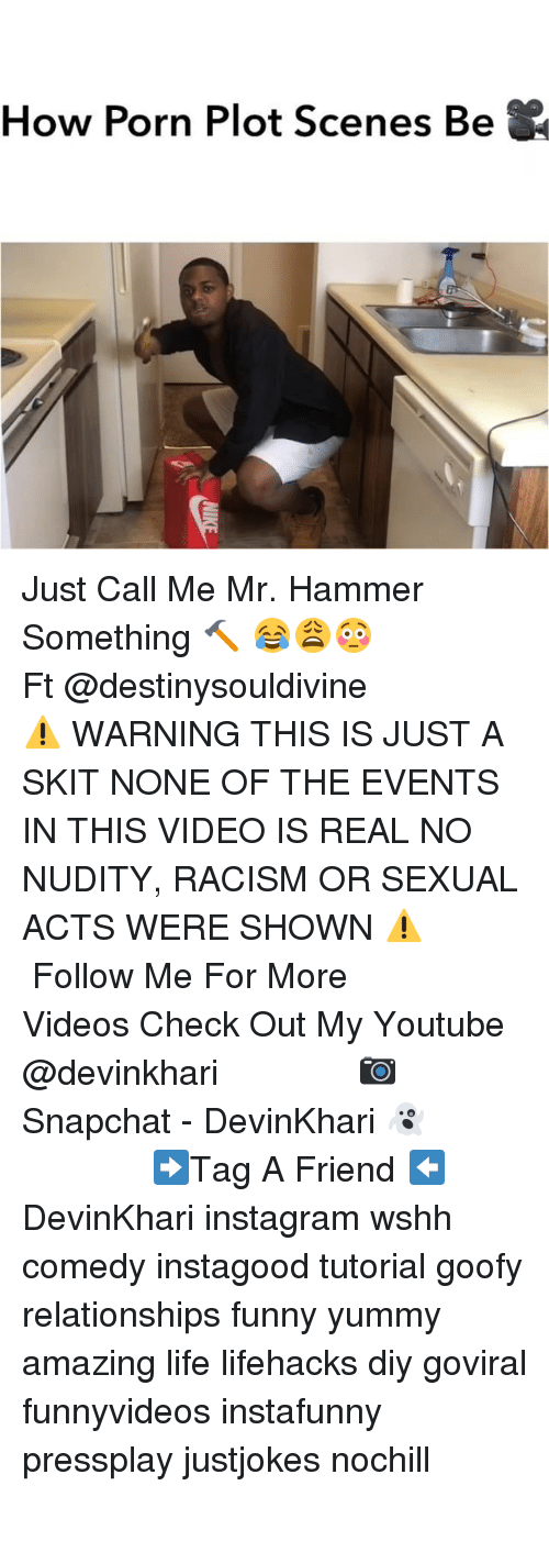 Funny, Instagram, and Life: How Porn Plot Scenes Be Just Call Me Mr. Hammer Something 🔨 😂😩😳 ━━━━━━━━━━━━ Ft @destinysouldivine ━━━━━━━━━━━━ ⚠️ WARNING THIS IS JUST A SKIT NONE OF THE EVENTS IN THIS VIDEO IS REAL NO NUDITY, RACISM OR SEXUAL ACTS WERE SHOWN ⚠️ ━━━━━━━━━━━━ Follow Me For More Videos Check Out My Youtube @devinkhari ━━━━━━━━━━━━ 📷 Snapchat - DevinKhari 👻 ━━━━━━━━━━━━ ➡️Tag A Friend ⬅️ DevinKhari instagram wshh comedy instagood tutorial goofy relationships funny yummy amazing life lifehacks diy goviral funnyvideos instafunny pressplay justjokes nochill ━━━━━━━━━━━━━━━