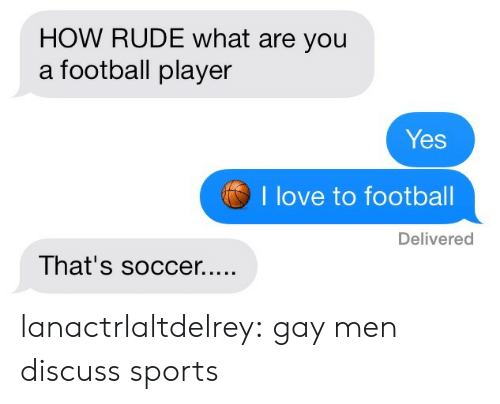 Football, Love, and Rude: HOW RUDE what are you  a football player  Yes  I love to footbal  Delivered lanactrlaltdelrey:  gay men discuss sports