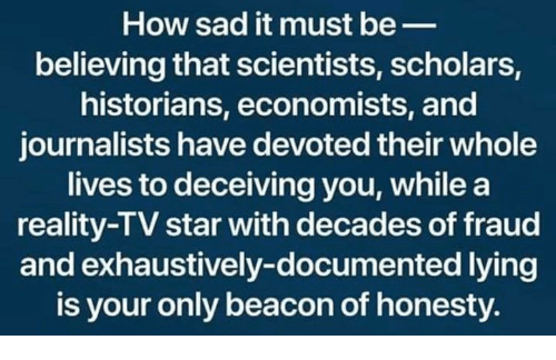 Star, Sad, and Honesty: How sad it must be_  believing that scientists, scholars,  historians, economists, and  journalists have devoted their whole  lives to deceiving you, while a  reality-TV star with decades of fraud  and exhaustively-documented lying  is your only beacon of honesty