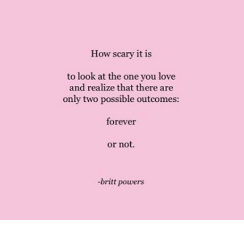 Love, Forever, and How: How scary it is  to look at the one you love  and realize that there are  only two possible outcomes:  forever  or not.  -britt powers