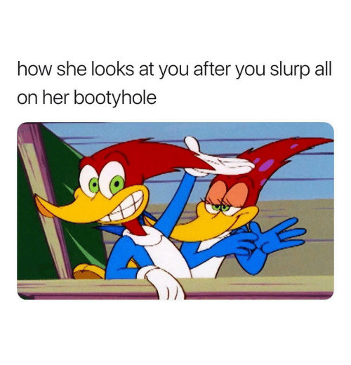 How, Her, and She: how she looks at you after you slurp all  on her bootyhole
