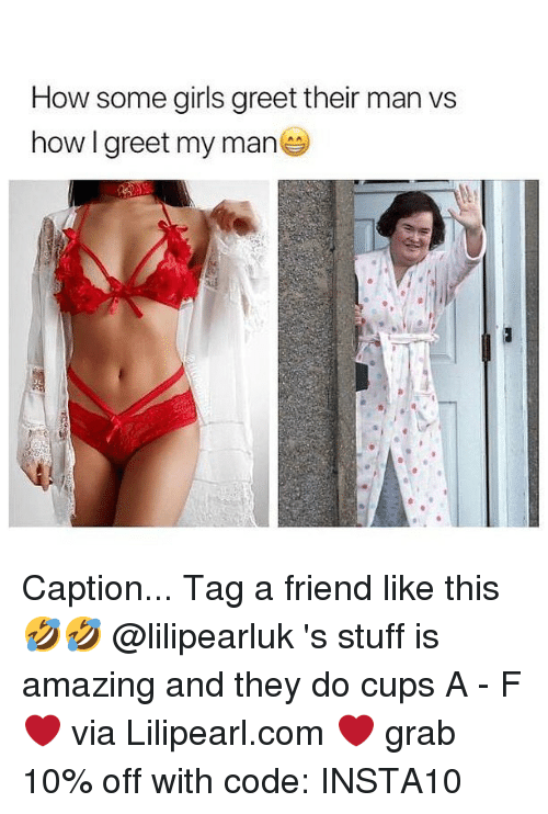 Girls, Memes, and Stuff: How some girls greet their man vs  how I greet my man Caption... Tag a friend like this 🤣🤣 @lilipearluk 's stuff is amazing and they do cups A - F ❤ via Lilipearl.com ❤ grab 10% off with code: INSTA10