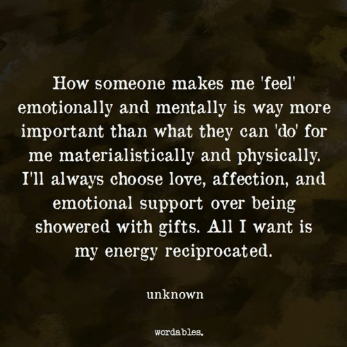 Energy, Love, and How: How someone makes me 'feel'  emotionally and mentally is way more  important than what they can 'do' for  me materialistically and physically.  I'll always choose love, affection, and  emotional support over being  showered with gifts. All I want is  my energy reciprocated.  unknown  wordables.