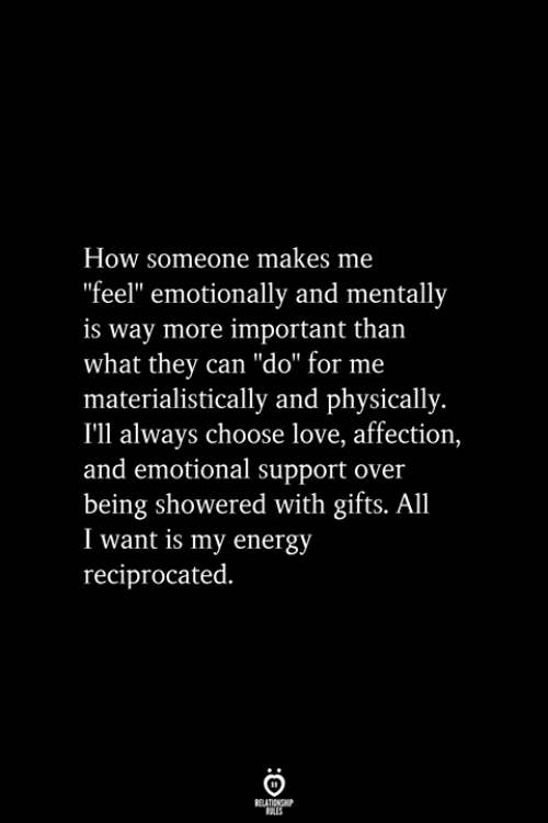 "Energy, Love, and How: How someone makes me  ""feel"" emotionally and mentally  is way more important than  what they can ""do"" for me  materialistically and physically.  I'll always choose love, affection,  and emotional support over  being showered with gifts. All  I want is my energy  reciprocated."