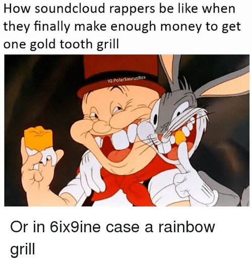 Be Like, Memes, and Money: How soundcloud rappers be like when  they finally make enough money to get  one gold tooth gril  G:PolarSaurusRex Or in 6ix9ine case a rainbow grill