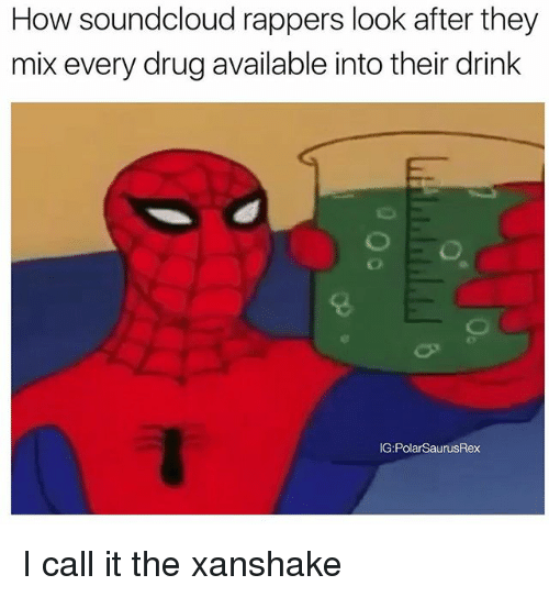 Memes, SoundCloud, and Rappers: How soundcloud rappers look after they  mix every drug available into their drink  G:PolarSaurusRex I call it the xanshake