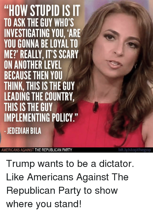 """Party, Republican Party, and Trump: """"HOW STUPID IS IT  TO ASK THE GUY WHO'S  INVESTIGATING YOU, ARE  YOU GONNA BE LOYAL TO  ME? REALLY, ITS SCARY  ON ANOTHER LEVEL  BECAUSE THEN YOU  THINK, THIS IS THE GUY  LEADING THE COUNTRY,  THIS IS THE GUY  IMPLEMENTING POLICY.""""  JEDEDIAH BILA  AMERICANS AGAINST  THE REPUBLICAN PARTY  bit.ly/stopthegop Trump wants to be a dictator.   Like Americans Against The Republican Party to show where you stand!"""