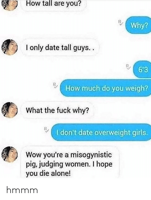 Being Alone, Girls, and Wow: How tall are you?  Why?  I only date tall guys..  6'3  How much do you weigh?  What the fuck why?  I don't date overweight girls.  Wow you're a misogynistic  pig, judging women. I hope  you die alone! hmmm