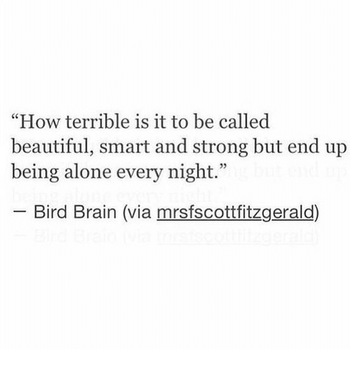 """Being Alone, Beautiful, and Brain: """"How terrible is it to be called  beautiful, smart and strong but end up  being alone every night.""""  -Bird Brain (via mrsfscottfitzgerald)"""