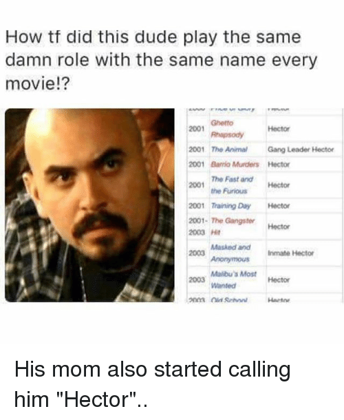 """Dude, Ghetto, and Memes: How tf did this dude play the same  damn role with the same name every  movie!?  Ghetto  2001  hapsodyHector  2001 The AnimalGang Leader Hector  001 Barrio Murders Hector  The Fast and  the Furious  2001  Hector  2001 Training Day Hector  2001-The Gangster  2003 Ht  2003  Hector  Masked andInmate Hector  Malibu's Most  Wanted  2003  Hector  Harto His mom also started calling him """"Hector"""".."""