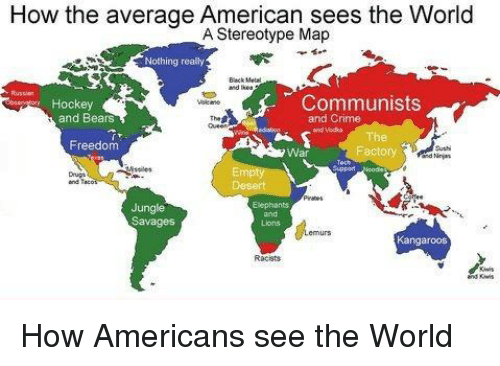 How The Average American Sees The World A Stereotype Map Nothing