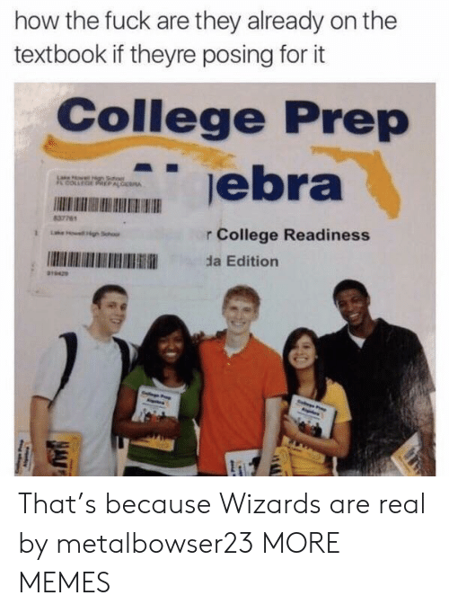 College, Dank, and Memes: how the fuck are they already on the  textbook if theyre posing for it  College Prep  0  837761  r College Readiness  da Edition That's because Wizards are real by metalbowser23 MORE MEMES