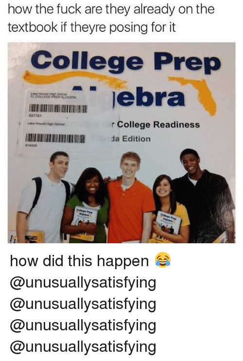 College, Fuck, and How: how the fuck are they already onthe  textbook if theyre posing for it  College Prep  lebra  837761  r College Readiness  llllllllllllllllllllllllll da Edition  010420 how did this happen 😂 @unusuallysatisfying @unusuallysatisfying @unusuallysatisfying @unusuallysatisfying