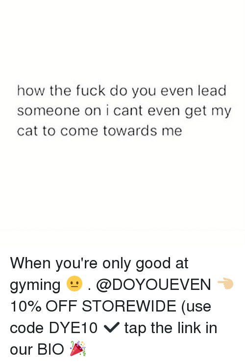 Gym, Fuck, and Good: how the fuck do you even lead  someone on i cant even get my  cat to come towards me When you're only good at gyming 😐 . @DOYOUEVEN 👈🏼 10% OFF STOREWIDE (use code DYE10 ✔️ tap the link in our BIO 🎉