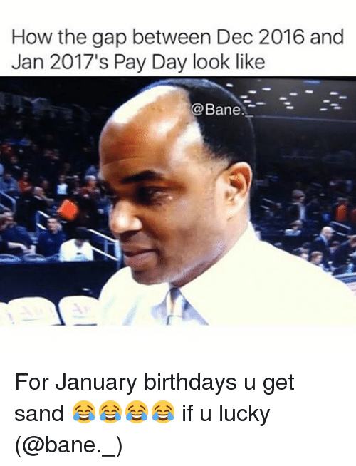 Bane, Memes, and The Gap: How the gap between Dec 2016 and  Jan 2017's Pay Day look like  Co Bane For January birthdays u get sand 😂😂😂😂 if u lucky (@bane._)