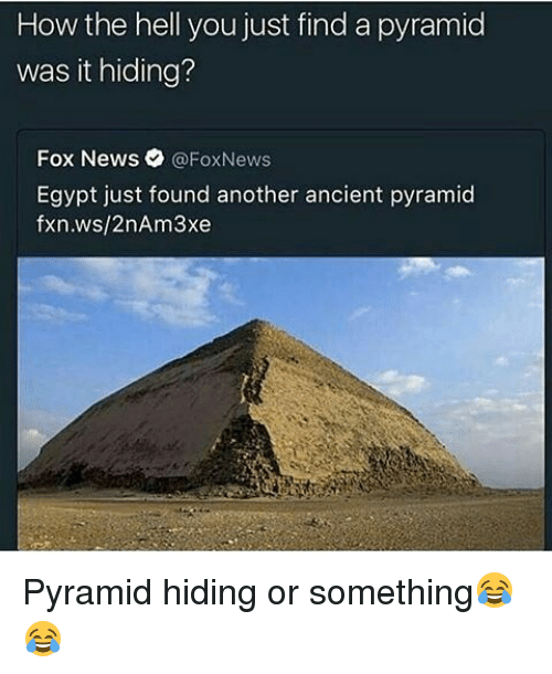 Memes, News, and Fox News: How the hell you just find a pyramid  was it hiding?  Fox News  @FoxNews  Egypt just found another ancient pyramid  fxn.ws/2nAm3xe Pyramid hiding or something😂😂