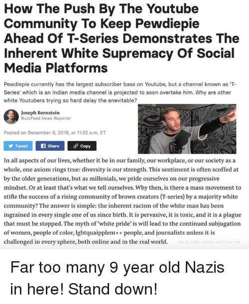 Community, Family, and News: How The Push By The Youtube  Community To Keep Pewdiepie  Ahead Of T-Series Demonstrates The  Inherent White Supremacy Of Social  Media Platforms  Pewdiepie currently has the largest subscriber base on Youtube, but a channel known as T-  Series' which is an Indian media channel is projected to soon overtake him. Why are other  white Youtubers trying so hard delay the enevitable?  Joseph Bernstein  BuzzFeed News Reporter  Posted on December 6, 2018, at 11:32 a.m. ET  TweetShare Copy  In all aspects of our lives, whether it be in our family, our workplace, or our society as a  whole, one axiom rings true: diversity is our strength. This sentiment is often scoffed at  by the older generations, but as millenials, we pride ourselves on our progressive  mindset. Or at least that's what we tell ourselves. Why then, is there a mass movement to  stifle the success of a rising community of brown creators (T-series) by a majority white  community? The answer is simple: the inherent racism of the white man has been  ingrained in every single one of us since birth. It is pervasive, it is toxic, and it is a plague  that must be stopped. The myth of white pride' is will lead to the continued subjugation  of women, people of color, lgbtquaipplem++people, and journalists unless it is  challenged in every sphere, both online and in the real world.