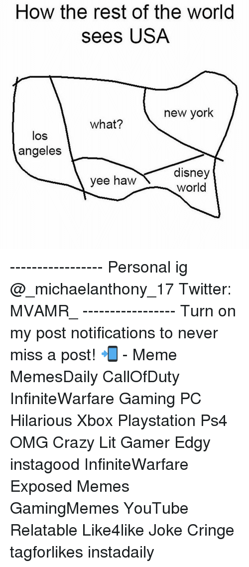 Crazy, Disney, and Lit: How the rest of the world  sees USA  new york  what?  los  angeles  disney  yee haw  World ----------------- Personal ig @_michaelanthony_17 Twitter: MVAMR_ ----------------- Turn on my post notifications to never miss a post! 📲 - Meme MemesDaily CallOfDuty InfiniteWarfare Gaming PC Hilarious Xbox Playstation Ps4 OMG Crazy Lit Gamer Edgy instagood InfiniteWarfare Exposed Memes GamingMemes YouTube Relatable Like4like Joke Cringe tagforlikes instadaily