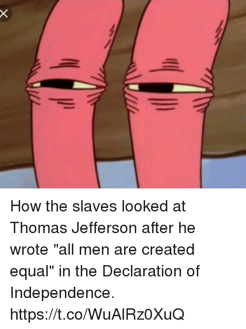 "Thomas Jefferson, Declaration of Independence, and How: How the slaves looked at Thomas Jefferson after he wrote ""all men are created equal"" in the Declaration of Independence. https://t.co/WuAlRz0XuQ"