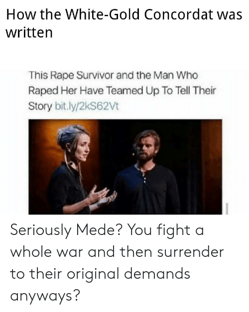 Survivor, Rape, and White: How the White-Gold Concordat was  written  This Rape Survivor and the Man Who  Raped Her Have Teamed Up To Tell Their  Story bit.ly/2kS62Vt Seriously Mede? You fight a whole war and then surrender to their original demands anyways?