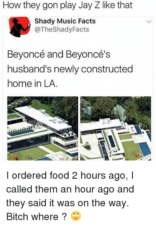 Beyonce, Bitch, and Facts: How they gon play Jay Z like that  Shady Music Facts  @TheShadyFacts  Beyoncé and Beyoncé's  husband's newly constructed  home in LA. I ordered food 2 hours ago, I called them an hour ago and they said it was on the way. Bitch where ? 🙄