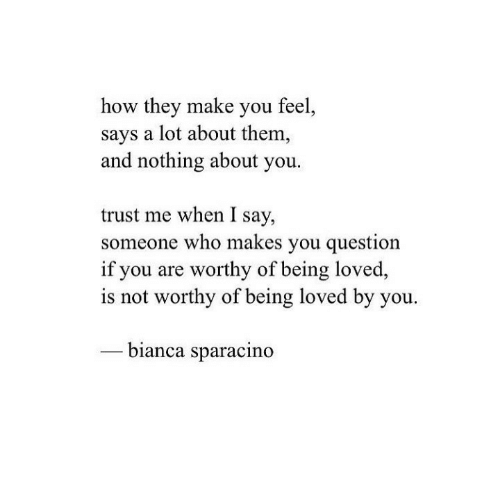 How, Who, and Them: how they make you feel  says a lot about them,  and nothing about you.  trust me when I say,  someone who makes you question  if you are worthy of being loved,  is not worthy of being loved by you.  bianca sparacino